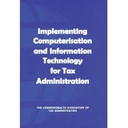 Implementing Computerisation and Information Technology for Tax Administration by Commonwealth Association of Tax Administrators