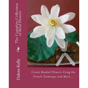 The Complete Collection of Bead Flowers by Dalene I Kelly