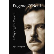 Eugene O'Neill: a Playwright's Theatre by Egil Tornqvist