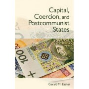 Capital, Coercion, and Postcommunist States by Gerald M. Easter