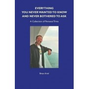 Everything You Never Wanted to Know and Never Bothered to Ask by Brian Ariel