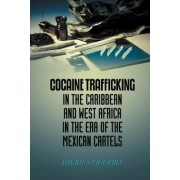 Cocaine Trafficking in the Caribbean and West Africa in the Era of the Mexican Cartels by Daurius Figueira