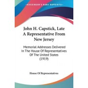John H. Capstick, Late a Representative from New Jersey by Of Representatives House of Representatives