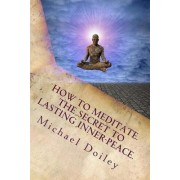 How to Meditate. the Secret to Lasting Inner Peace. by Michael Doiley