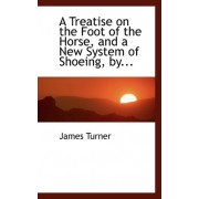 A Treatise on the Foot of the Horse, and a New System of Shoeing by James Turner