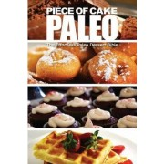 Piece of Cake Paleo - The Effortless Paleo Dessert Bible by Jack Roberts