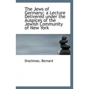The Jews of Germany; A Lecture Delivered Under the Auspices of the Jewish Community of New York by Drachman Bernard
