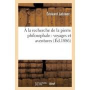 a la Recherche de La Pierre Philosophale: Voyages Et Aventures D'Un Francais Et de Deux Americains by Edouard LeBlanc