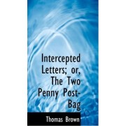 Intercepted Letters; Or, the Two Penny Post-Bag by Ph.D. Thomas Brown
