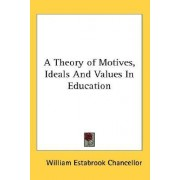A Theory of Motives, Ideals and Values in Education by William Estabrook Chancellor