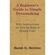 A Beginner's Guide to Simple Dressmaking - With Instructions on How to Make a Simple Coat by Sarah G. Service