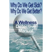 Why Do We Get Sick? Why Do We Get Better? a Wellness Detective Manual by John Dalton