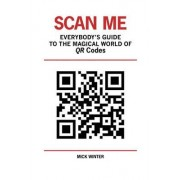 Scan Me - Everybody's Guide to the Magical World of Qr Codes by Mick Winter