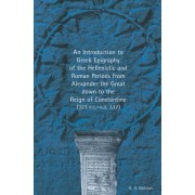 An Introduction to Greek Epigraphy of the Hellenistic and Roman Periods from Alexander the Great Down to the Reign of Constantine (323 B.C.-A.D. 337)