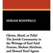 Ghetto, Shtetl, or Polis? The Jewish Community in the Writings of Karl Emil Franzos, Sholom Aleichem, and Shmuel Yosef Agnon by L W Currey