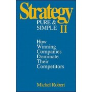 Strategy Pure & Simple II: How Winning Companies Dominate Their Competitors by Michel Robert