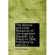 The Mineral and Other Resources of the Argentine Republic (La Plata) in 1869. Published by Special a by Anonymous