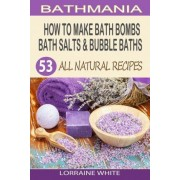 How to Make Bath Bombs, Bath Salts & Bubble Baths by Lorraine White