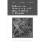 Federalism, Democracy and Health Policy in Canada by Adams Duane