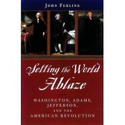 Setting the World Ablaze by John E. Ferling