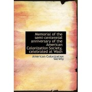 Memorial of the Semi-Centennial Anniversary of the American Colonization Society, Celebrated at Wash by American Colonization Society