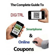 The Complete Guide to Digital, Smart Phone & Online Couponing