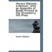 Horace Walpole. a Memoir; With an Appendix of Books Printed at the Strawberry Hill Press by Austin Dobson