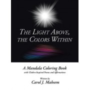 The Light Above, the Colors Within: A Mandala Coloring Book with Chakra-Inspired Poems and Affirmations Written by Carol J. Mahsem