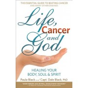 Life, Cancer and God: The Essential Guide to Beating Sickness & Disease by Blending Spiritual Truths with the Natural Laws of Health