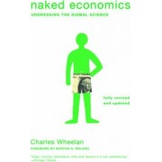 Naked Economics Undressing the Dismal Science by Charles Wheelan