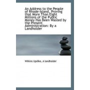 An Address to the People of Rhode-Island, Proving That More Than Eight Millions of the Public Money by A Landholder Wilkins Updike