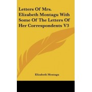 Letters of Mrs. Elizabeth Montagu with Some of the Letters of Her Correspondents V3 by Elizabeth Montagu