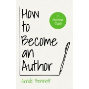 How to Become an Author - A Practical Guide by Arnold Bennett
