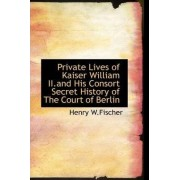 Private Lives of Kaiser William II.and His Consort Secret History of the Court of Berlin by Henry W Fischer