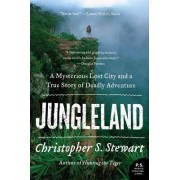 Jungleland: A Mysterious Lost City and a True Story of Deadly Adventure by Christopher S. Stewart