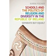 Schools and the Politics of Religion and Diversity in the Republic of Ireland by Karin Fischer