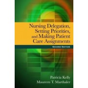 Nursing Delegation, Setting Priorities, and Making Patient Care Assignments by Maureen T. Marthaler