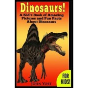 Dinosaurs! a Kid's Book of Amazing Pictures and Fun Facts about Dinosaurs by John Yost