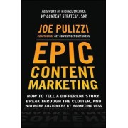 Epic Content Marketing: How to Tell a Different Story, Break Through the Clutter, & Win More Customers by Marketing Less by Joe Pulizzi