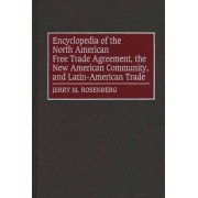 Encyclopedia of the North American Free Trade Agreement, the New American Community, and Latin-American Trade by Jerry M. Rosenberg