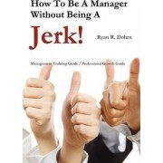 How to Be a Manager Without Being a Jerk by Ryan Dohrn