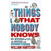 William Hartston The Things That Nobody Knows: 501 Mysteries of Life, the Universe and Everything