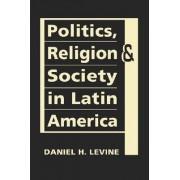 Politics, Religion, and Society in Latin America by Daniel H. Levine