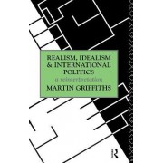 Realism, Idealism and International Politics by Martin Griffiths