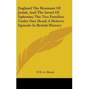 England the Remnant of Judah, and the Israel of Ephraim; The Two Families Under One Head; A Hebrew Episode in British History by F R a Glover