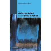 Modernism, Ireland and the Erotics of Memory by Nicholas Andrew Miller
