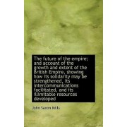The Future of the Empire; And Account of the Growth and Extent of the British Empire, Showing How It by John Saxon Mills