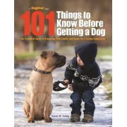 101 Things to Know Before Getting a Dog: The Essential Guide to Preparing Your Family and Home for a Canine Companion