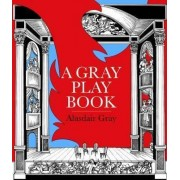 A Gray Playbook of Long and Short Plays for Stage, Puppet-Theatre, Radio & Television, Acted Between 1956 and 2009, with an Unused Opera Libretto, a Film Script of the Novel Poor Things and Excerpts from the Pictorial Storyboard of the Novel Lanark by Ala