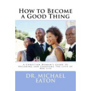 How to Become a Good Thing: A Black Christian Woman's Guide to Becoming and Choosing the Love of Her Life